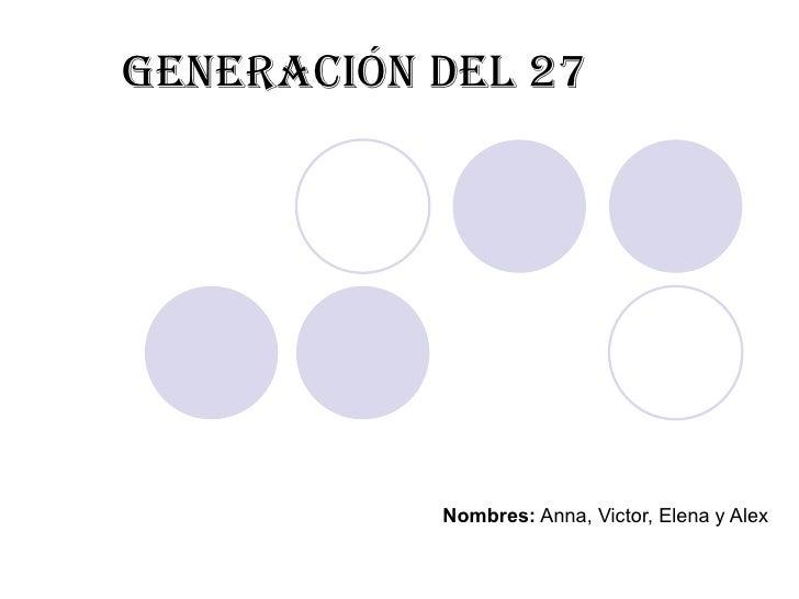 Generación del 27 Nombres:  Anna, Victor, Elena y Alex
