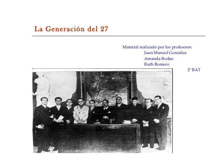 La Generación del 27 <ul><li>Material realizado por los profesores: </li></ul><ul><li>Juan Manuel González </li></ul><ul><...