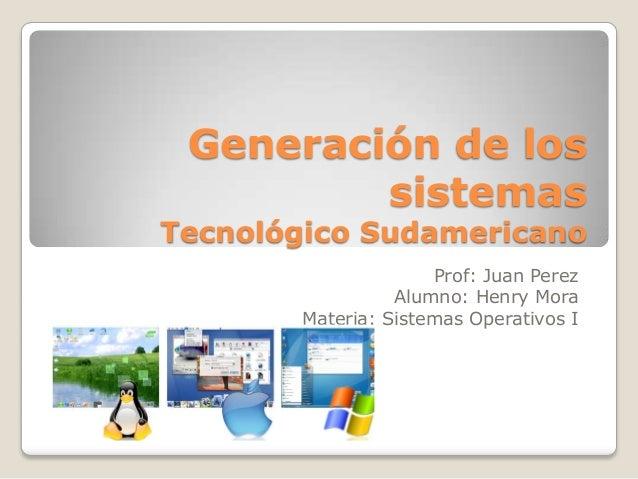 Generación de los sistemas  Tecnológico Sudamericano Prof: Juan Perez Alumno: Henry Mora Materia: Sistemas Operativos I