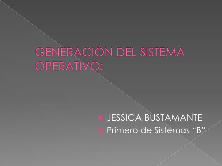 """GENERACIÓN DEL SISTEMA OPERATIVO:<br />JESSICA BUSTAMANTE<br />Primero de Sistemas """"B""""<br />"""