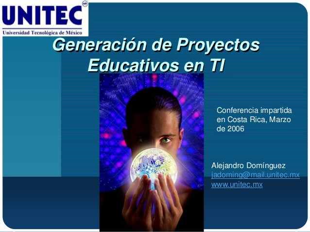 Generación de Proyectos Educativos en TI Conferencia impartida en Costa Rica, Marzo de 2006 Alejandro Domínguez jadoming@m...
