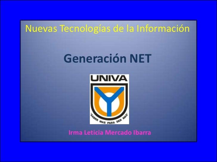 Nuevas Tecnologías de la Información Generación NET<br />Irma Leticia Mercado Ibarra <br />