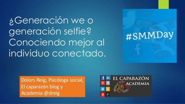 ¿Generación we o generación selfie? Conociendo mejor al individuo conectado. Dolors Reig, Psicóloga social, El caparazón b...