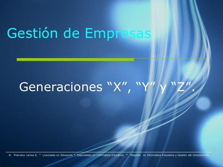 """Gestión de Empresas        Generaciones """"X"""", """"Y"""" y """"Z"""".®   Francisco Larrea S. * Licenciado en Educación * Especialista en..."""