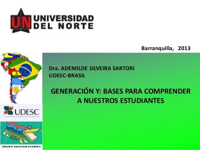 Barranquilla, 2013….. Dra. ADEMILDE SILVEIRA SARTORI UDESC-BRASIL  GENERACIÓN Y: BASES PARA COMPRENDER A NUESTROS ESTUDIAN...