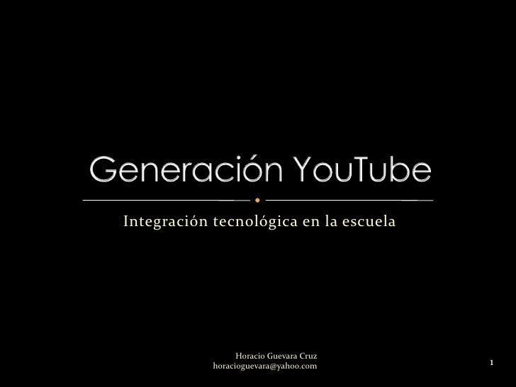 Integración tecnológica en la escuela<br />Generación YouTube<br />1<br />Horacio Guevara Cruz                            ...