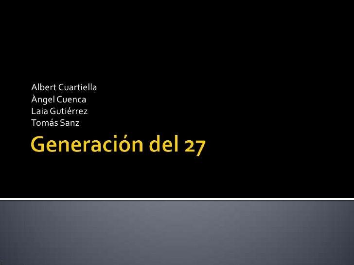 Generación del 27<br />Albert Cuartiella<br />Àngel Cuenca<br />Laia Gutiérrez<br />Tomás Sanz<br />
