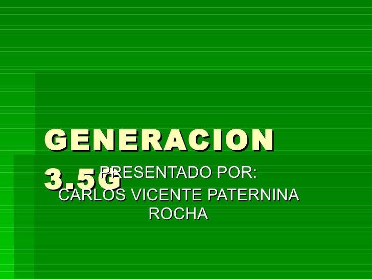 GENERACION 3.5G PRESENTADO POR: CARLOS VICENTE PATERNINA ROCHA