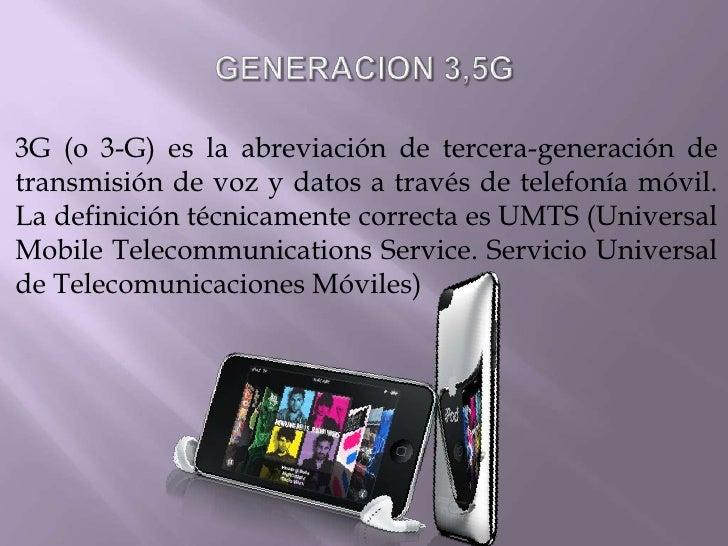 GENERACION 3,5G<br />3G (o 3-G) es la abreviación de tercera-generación de transmisión de voz y datos a través de telefoní...