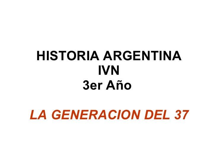HISTORIA ARGENTINA IVN 3er Año  LA GENERACION DEL 37