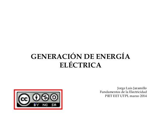 GENERACIÓN DE ENERGÍA ELÉCTRICA Jorge Luis Jaramillo Fundamentos de la Electricidad PIET EET UTPL marzo 2014