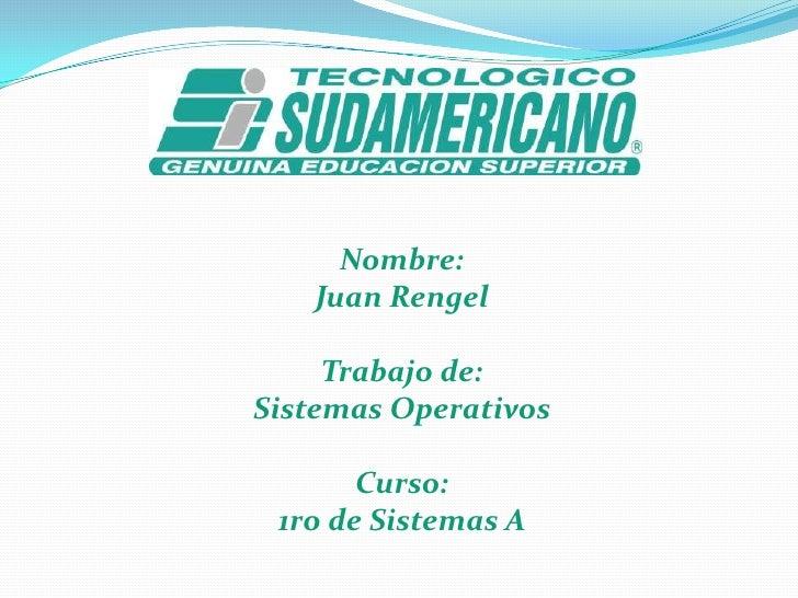 Nombre:  <br />Juan Rengel<br />Trabajo de:<br />Sistemas Operativos<br />Curso:<br />1ro de Sistemas A<br />