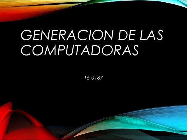 GENERACION DE LAS COMPUTADORAS 16-0187