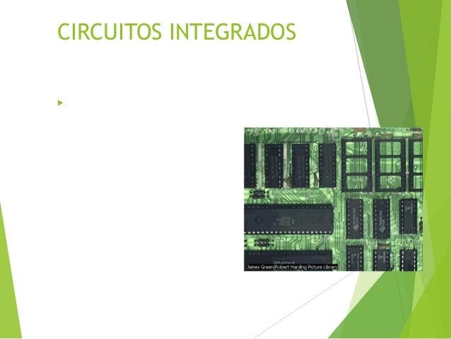 CIRCUITOS INTEGRADOS  La mayoría de los circuitos integrados son pequeños trozos, o chips, de silicio, de entre 2 y 4mm2...