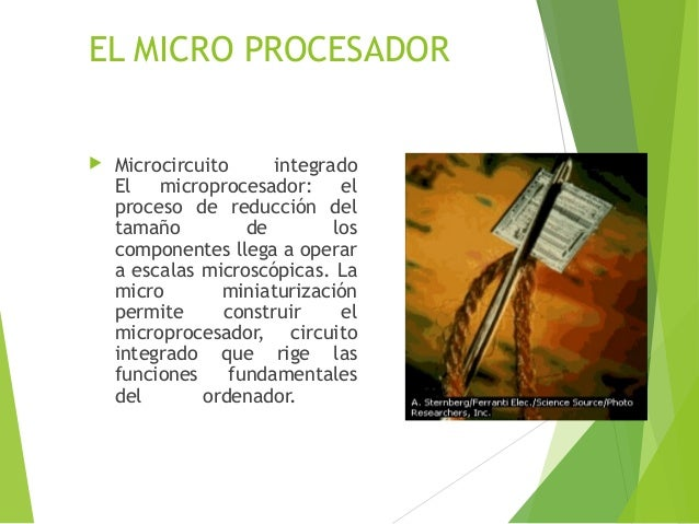 EL MICRO PROCESADOR  Microcircuito integrado El microprocesador: el proceso de reducción del tamaño de los componentes ll...