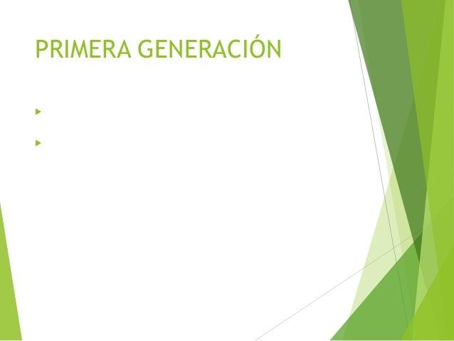 PRIMERA GENERACIÓN  Comienza en los años 50 hasta los 60; su tecnología se basaba en bulbos o tubos de vacío y la comunic...