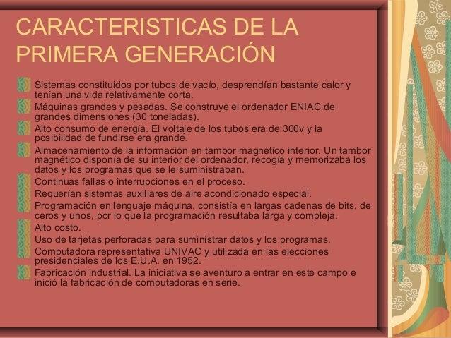 CARACTERISTICAS DE LA PRIMERA GENERACIÓN Sistemas constituidos por tubos de vacío, desprendían bastante calor y tenían una...