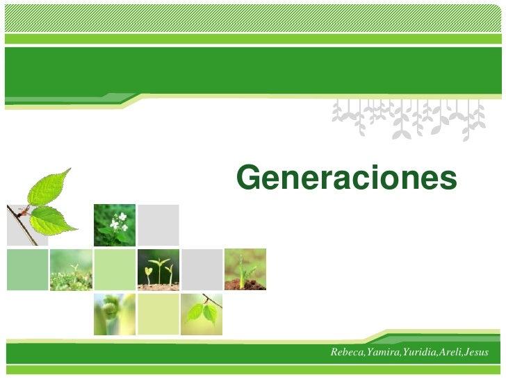 Generaciones<br />Rebeca,Yamira,Yuridia,Areli,Jesus<br />