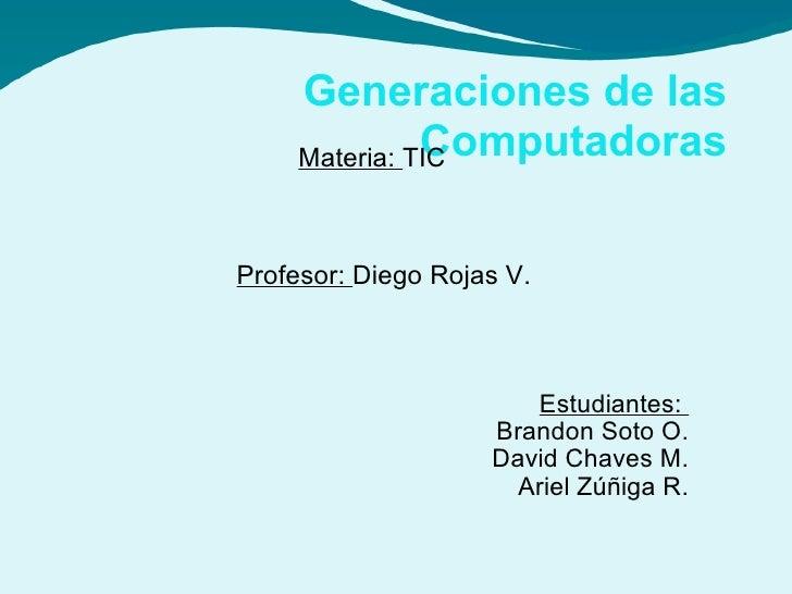 Estudiantes:  Brandon Soto O. David Chaves M. Ariel Zúñiga R. Generaciones de las Computadoras Profesor:  Diego Rojas V. M...