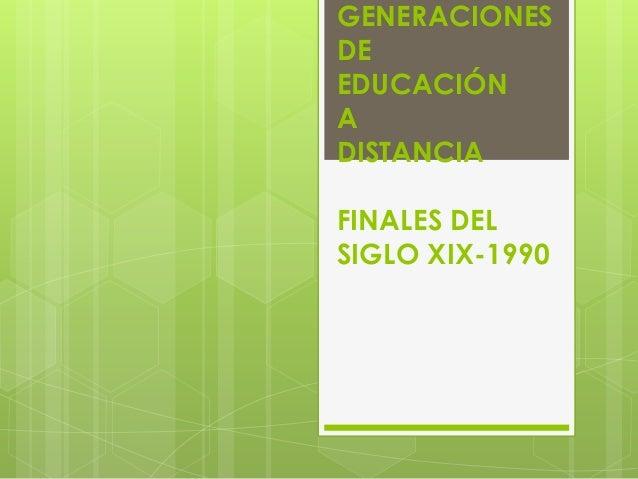 GENERACIONESDEEDUCACIÓNADISTANCIAFINALES DELSIGLO XIX-1990