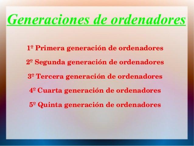 Generaciones de ordenadores 1ºPrimerageneracióndeordenadores 2ºSegundageneracióndeordenadores 3ºTercerageneració...