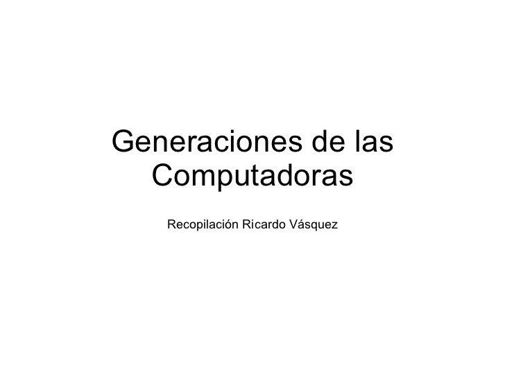 Generaciones de las Computadoras Recopilación Ricardo Vásquez