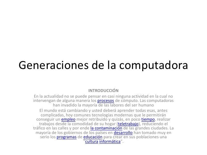 Generaciones de la computadora<br />INTRODUCCIÓN<br />En la actualidad no se puede pensar en casi ninguna actividad en la ...