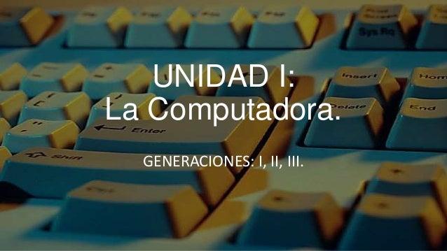UNIDAD I:La Computadora.  GENERACIONES: I, II, III.