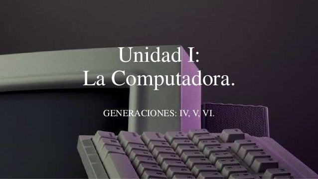 Unidad I:La Computadora.  GENERACIONES: IV, V, VI.