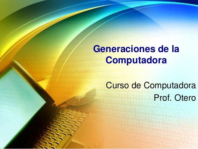 Generaciones de la Computadora Curso de Computadora Prof. Otero