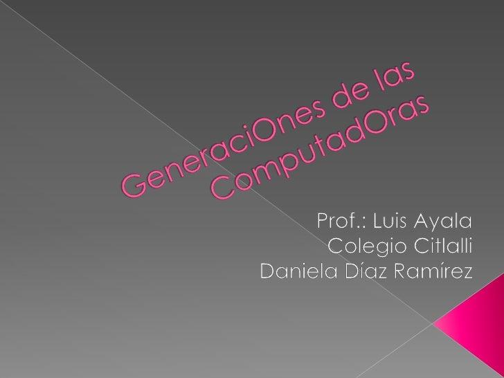 GeneraciOnes de las ComputadOras <br />Prof.: Luis Ayala<br />Colegio Citlalli<br />Daniela Díaz Ramírez<br />