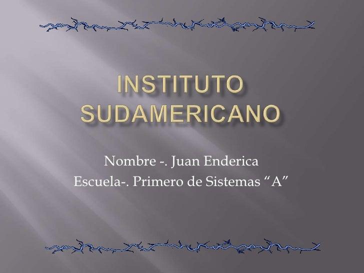 """Instituto Sudamericano<br />Nombre -. Juan Enderica<br />Escuela-. Primero de Sistemas """"A""""<br />"""