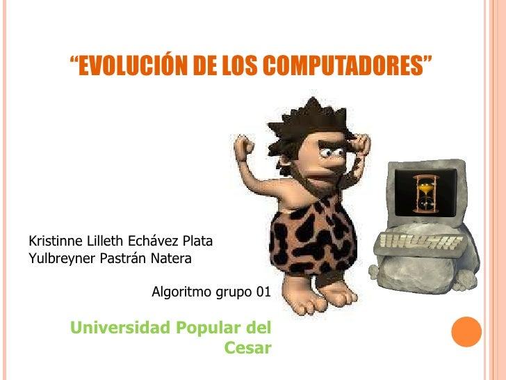 """"""" EVOLUCIÓN DE LOS COMPUTADORES"""" Kristinne Lilleth Echávez Plata Yulbreyner Pastrán Natera Algoritmo grupo 01 Universidad ..."""
