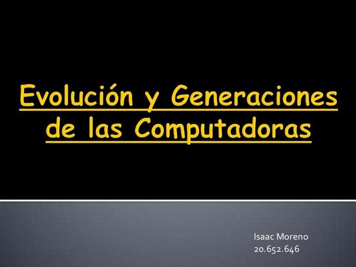 Evolución yGeneracionesde lasComputadoras<br />Isaac Moreno 20.652.646<br />