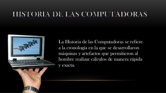 La Historia de las Computadoras se refierea la cronología en la que se desarrollaronmáquinas y artefactos que permitieron ...