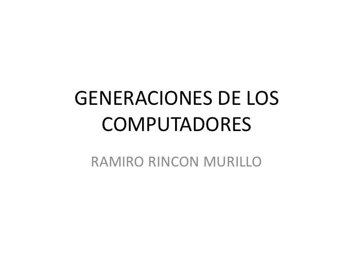 GENERACIONES DE LOS  COMPUTADORES RAMIRO RINCON MURILLO