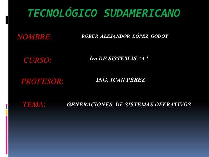 """TECNOLÓGICO SUDAMERICANO<br />NOMBRE:<br />ROBER  ALEJANDOR  LÓPEZ  GODOY<br />CURSO:<br />1ro DE SISTEMAS """"A""""<br />PROFES..."""