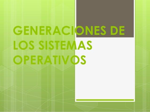 GENERACIONES DELOS SISTEMASOPERATIVOS