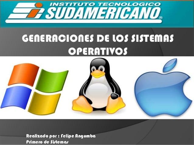 GENERACIONES DE LOS SISTEMAS        OPERATIVOSRealizado por : Felipe AngumbaPrimero de Sistemas