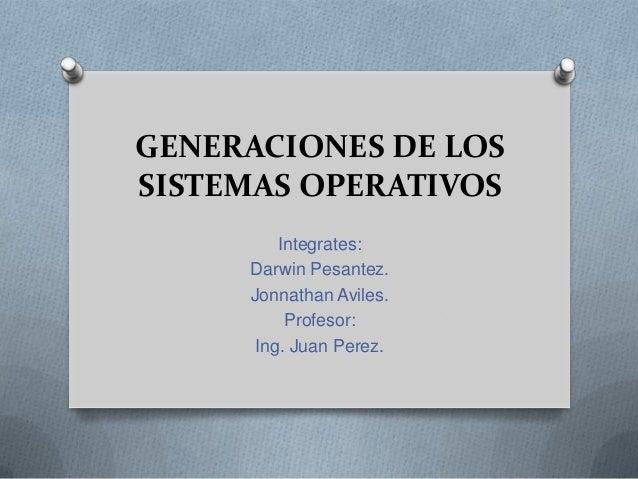 GENERACIONES DE LOS SISTEMAS OPERATIVOS Integrates: Darwin Pesantez. Jonnathan Aviles. Profesor: Ing. Juan Perez.