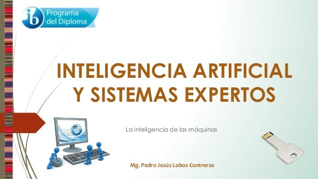 Mg. Pedro Jesús Lobos Contreras INTELIGENCIA ARTIFICIAL Y SISTEMAS EXPERTOS La inteligencia de las máquinas