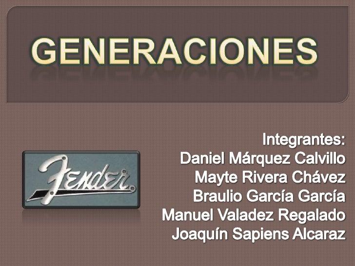 GENERACIONES<br />Integrantes:<br />Daniel Márquez Calvillo<br />Mayte Rivera Chávez<br />Braulio García García<br />Manue...