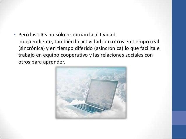 • Pero las TICs no sólo propician la actividad  independiente, también la actividad con otros en tiempo real  (sincrónica)...