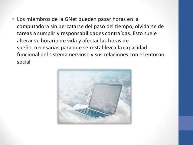 • Los miembros de la GNet pueden pasar horas en la  computadora sin percatarse del paso del tiempo, olvidarse de  tareas a...