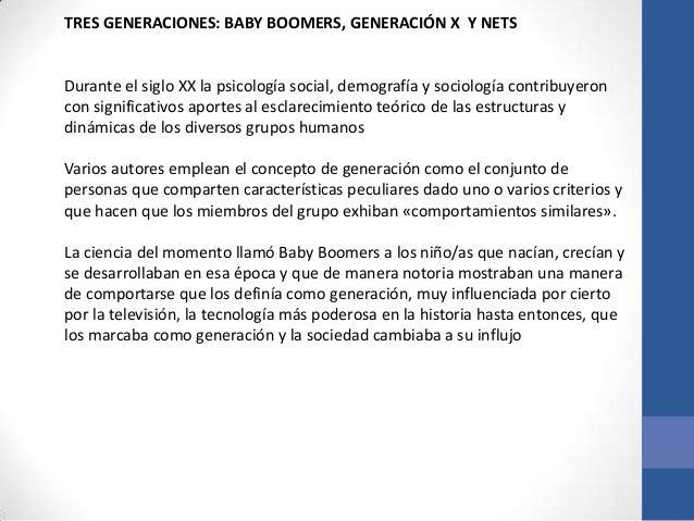 TRES GENERACIONES: BABY BOOMERS, GENERACIÓN X Y NETSDurante el siglo XX la psicología social, demografía y sociología cont...
