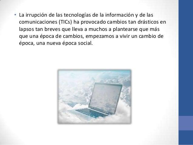 • La irrupción de las tecnologías de la información y de las  comunicaciones (TICs) ha provocado cambios tan drásticos en ...