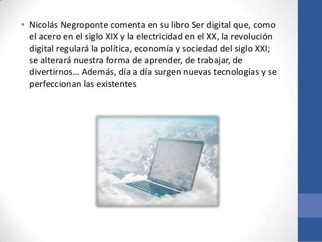 • Nicolás Negroponte comenta en su libro Ser digital que, como  el acero en el siglo XIX y la electricidad en el XX, la re...