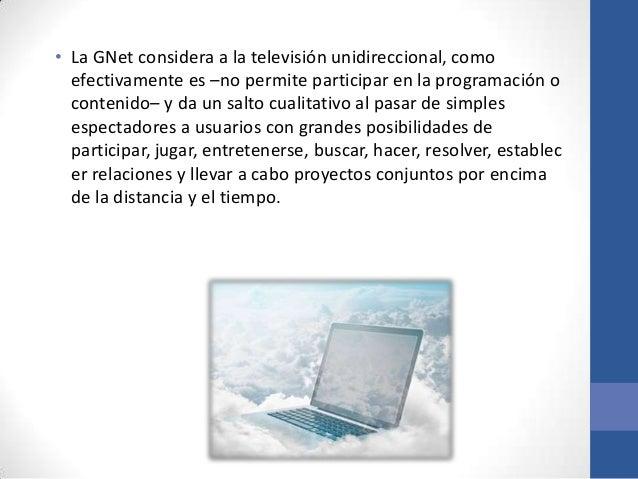 • La GNet considera a la televisión unidireccional, como  efectivamente es –no permite participar en la programación o  co...