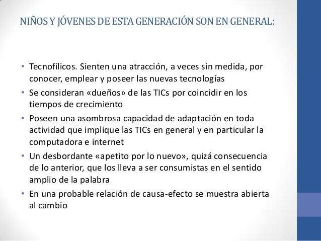 NIÑOS Y JÓVENES DE ESTA GENERACIÓN SON EN GENERAL:• Tecnofílicos. Sienten una atracción, a veces sin medida, por  conocer,...