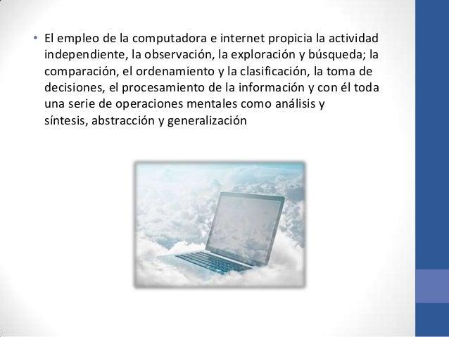 • El empleo de la computadora e internet propicia la actividad  independiente, la observación, la exploración y búsqueda; ...